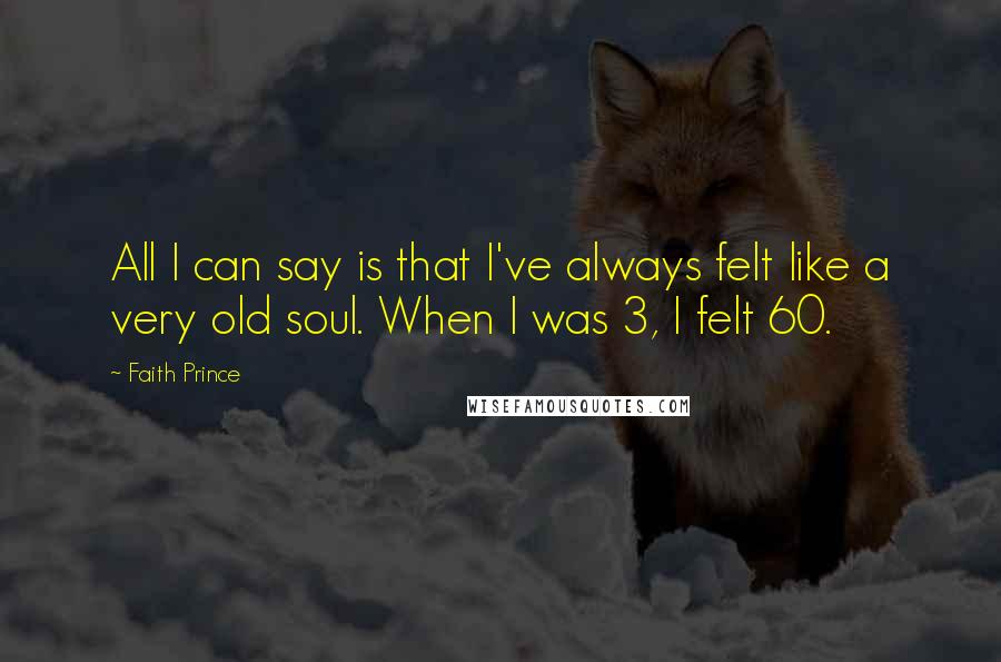Faith Prince quotes: All I can say is that I've always felt like a very old soul. When I was 3, I felt 60.