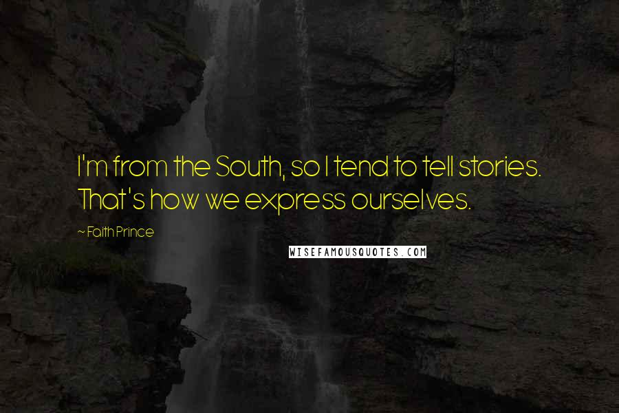 Faith Prince quotes: I'm from the South, so I tend to tell stories. That's how we express ourselves.