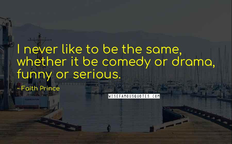 Faith Prince quotes: I never like to be the same, whether it be comedy or drama, funny or serious.