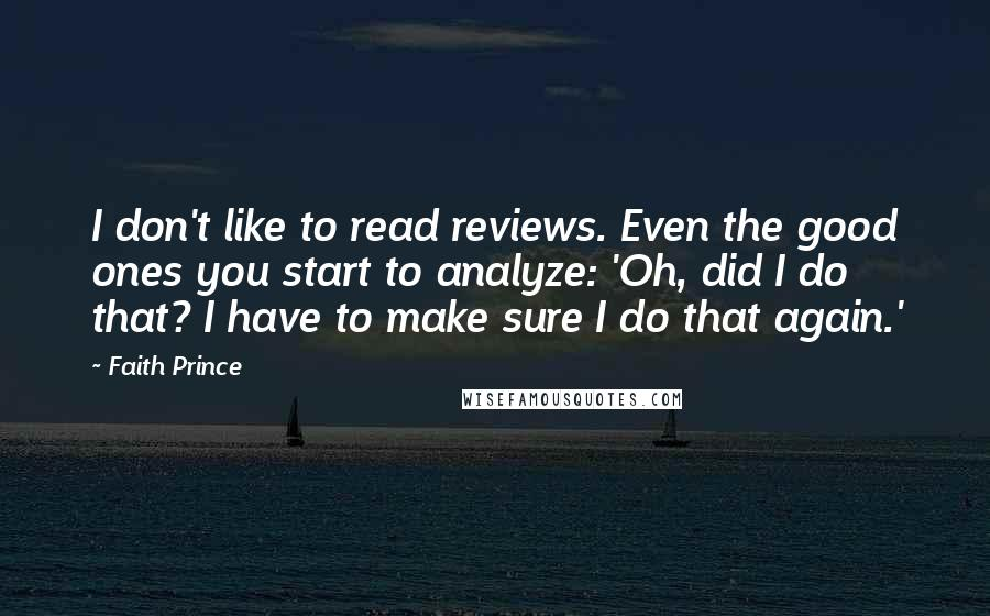 Faith Prince quotes: I don't like to read reviews. Even the good ones you start to analyze: 'Oh, did I do that? I have to make sure I do that again.'