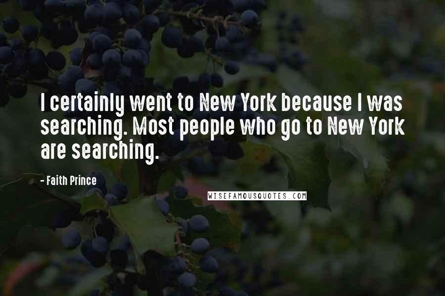 Faith Prince quotes: I certainly went to New York because I was searching. Most people who go to New York are searching.