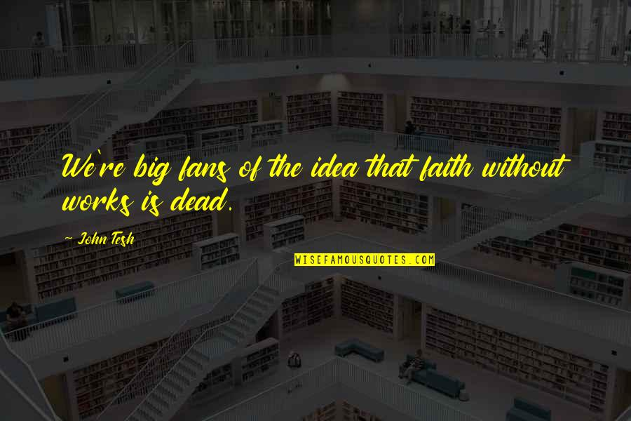 Faith Without Works Is Dead Quotes By John Tesh: We're big fans of the idea that faith