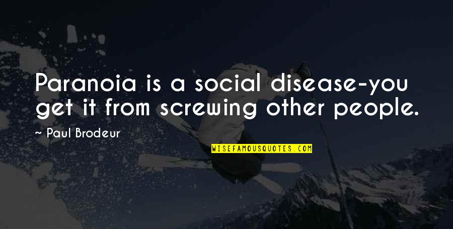 Faith Without Works Is Dead Quotes By Paul Brodeur: Paranoia is a social disease-you get it from