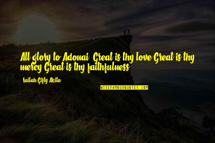 Faithfulness Of God Quotes By Lailah Gifty Akita: All glory to Adonai! Great is thy love.Great