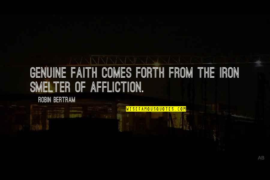 Faithfulness Of God Quotes By Robin Bertram: Genuine faith comes forth from the iron smelter