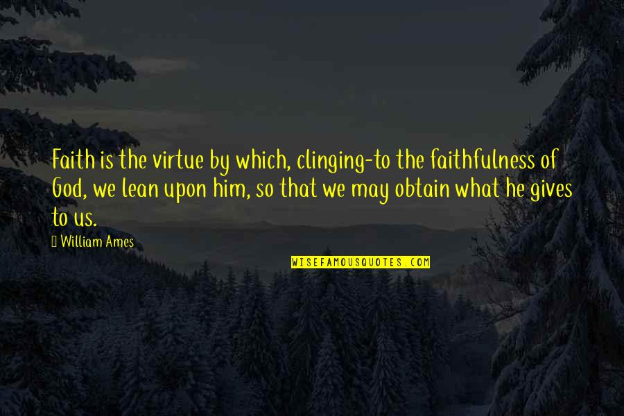 Faithfulness Of God Quotes By William Ames: Faith is the virtue by which, clinging-to the
