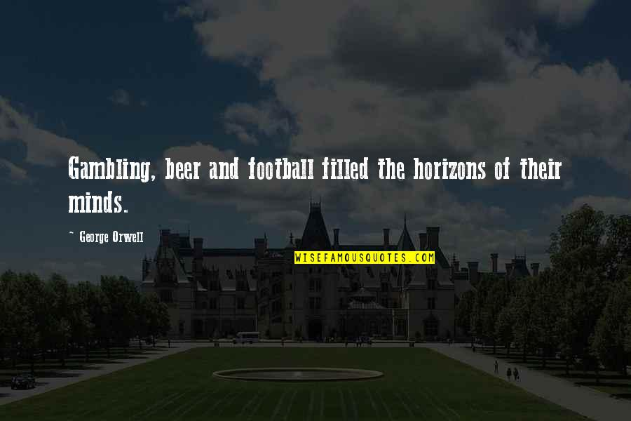Fake Family And Friends Quotes By George Orwell: Gambling, beer and football filled the horizons of