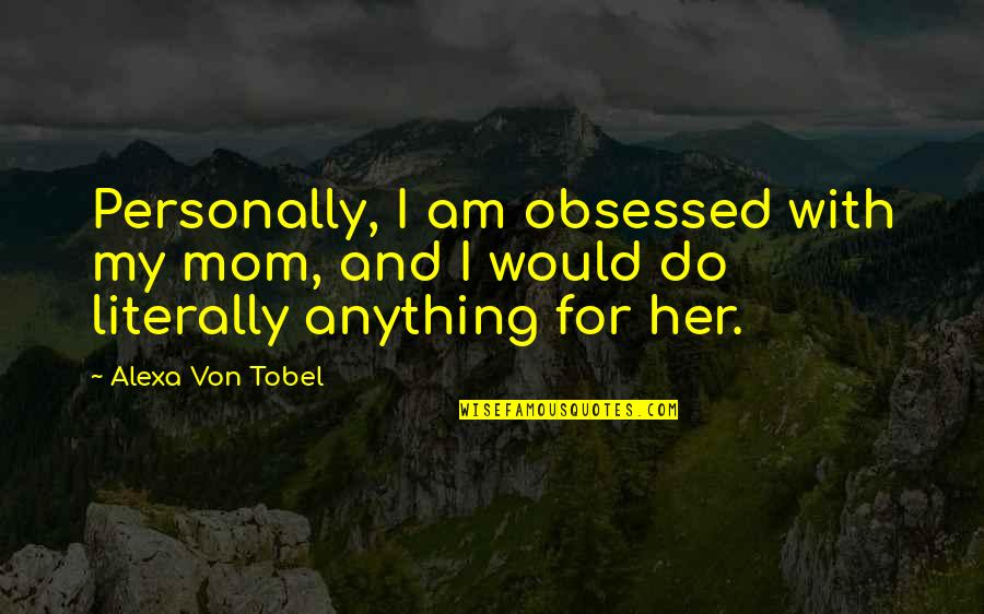 Fake Family In Law Quotes By Alexa Von Tobel: Personally, I am obsessed with my mom, and