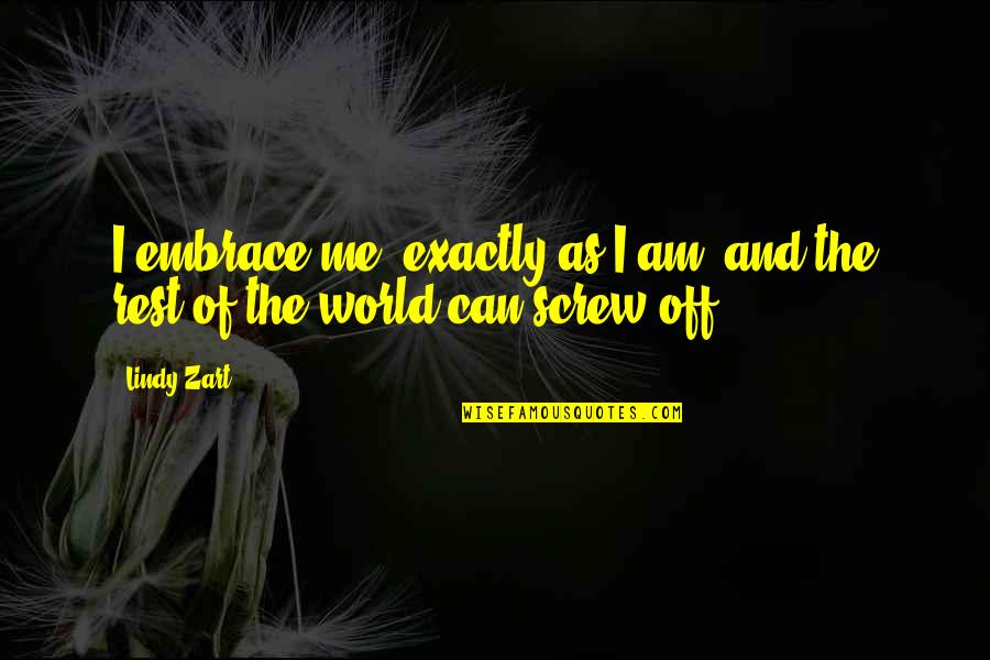 Fake Fans Quotes By Lindy Zart: I embrace me, exactly as I am, and