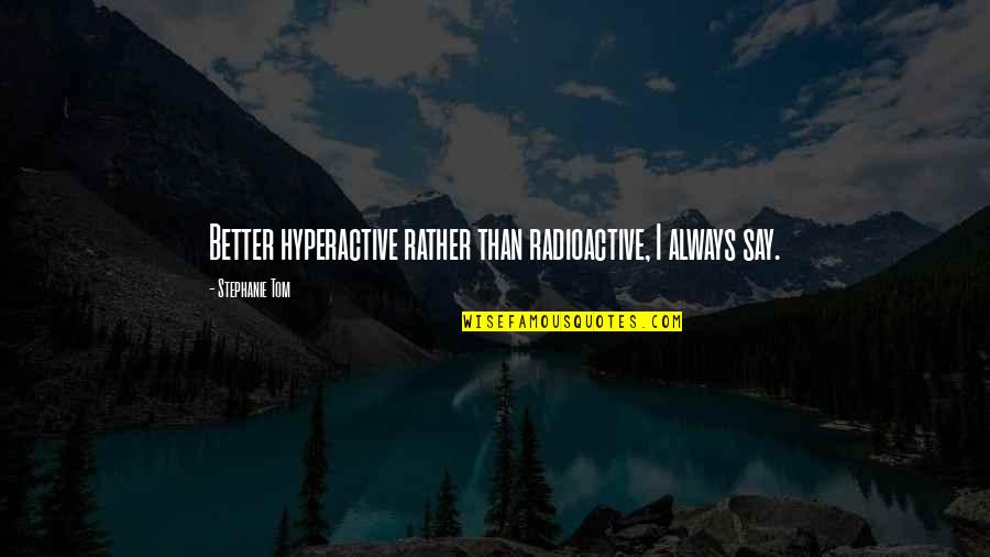Fake Fans Quotes By Stephanie Tom: Better hyperactive rather than radioactive, I always say.