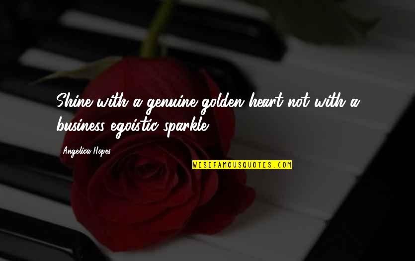 Fake Friends And Quotes By Angelica Hopes: Shine with a genuine golden heart not with