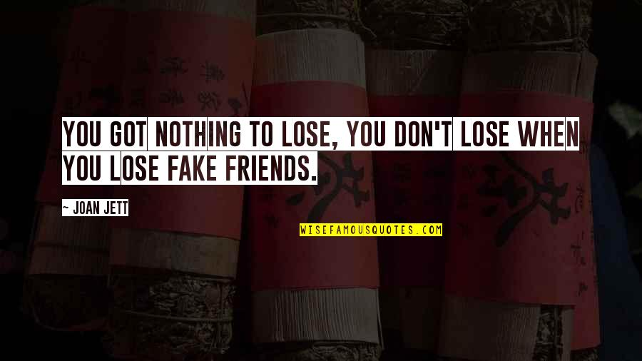 Fake Friends And Quotes By Joan Jett: You got nothing to lose, you don't lose