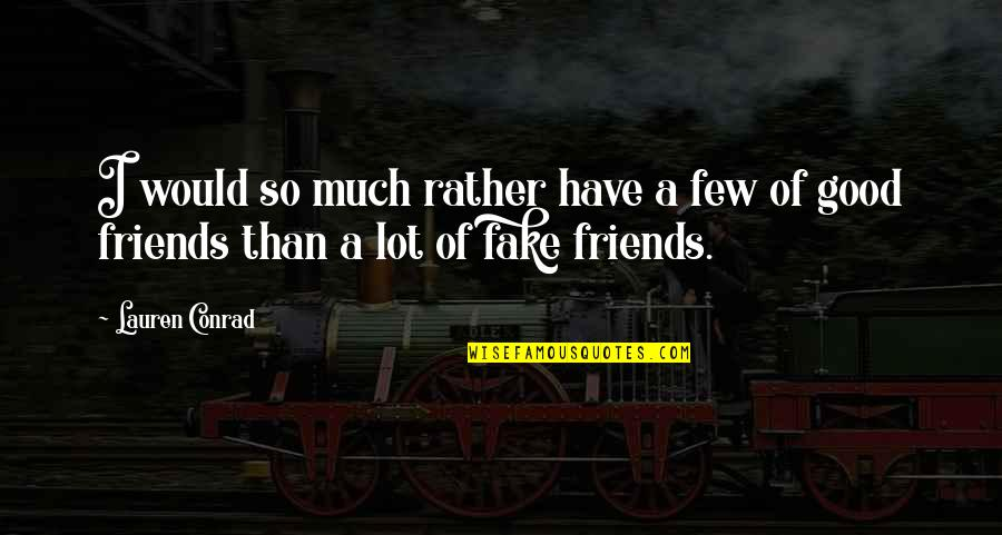 Fake Friends And Quotes By Lauren Conrad: I would so much rather have a few
