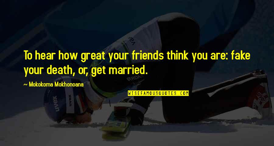 Fake Friends And Quotes By Mokokoma Mokhonoana: To hear how great your friends think you