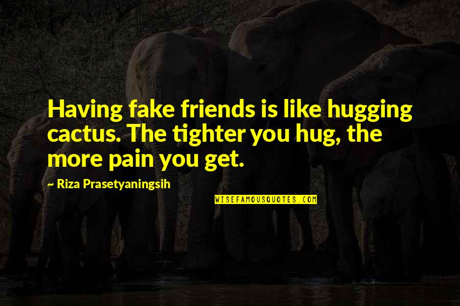 Fake Friends And Quotes By Riza Prasetyaningsih: Having fake friends is like hugging cactus. The