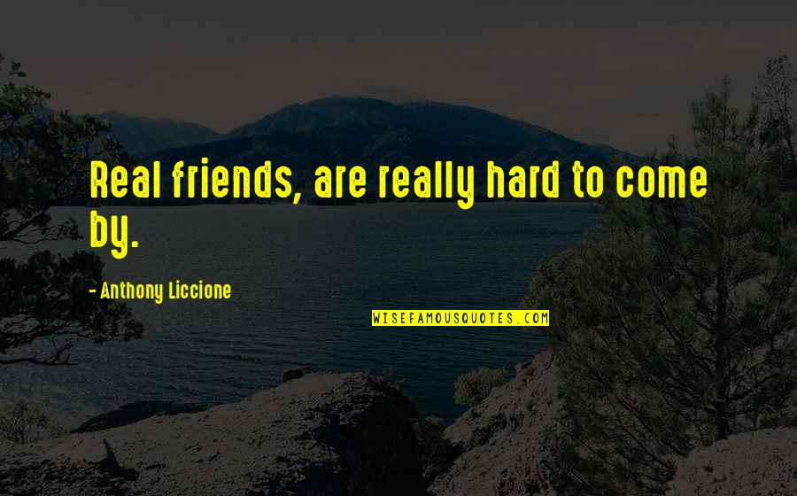 Fake Friends And Real Friends Quotes By Anthony Liccione: Real friends, are really hard to come by.