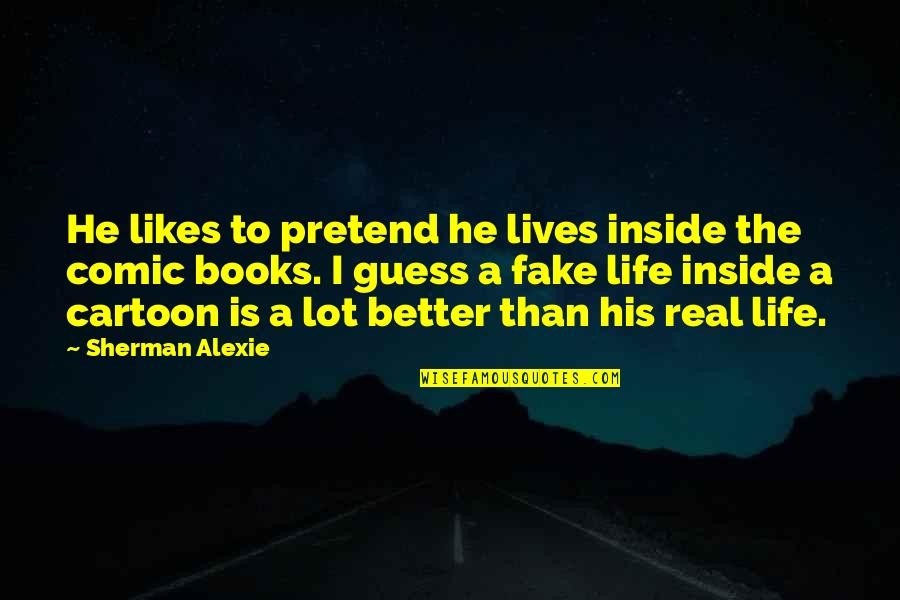 Fake Likes Quotes By Sherman Alexie: He likes to pretend he lives inside the