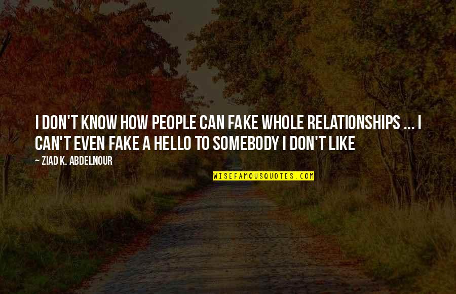 Fake Relationships Quotes By Ziad K. Abdelnour: I don't know how people can fake whole