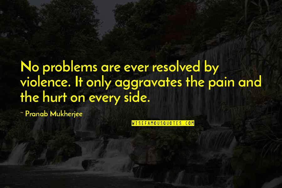 Fake Smile Poems Quotes By Pranab Mukherjee: No problems are ever resolved by violence. It