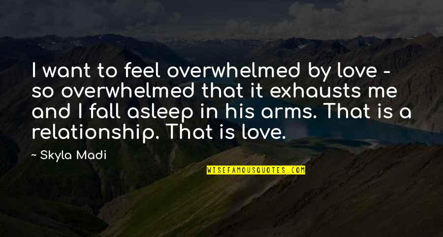 Fall Asleep In My Arms Quotes By Skyla Madi: I want to feel overwhelmed by love -