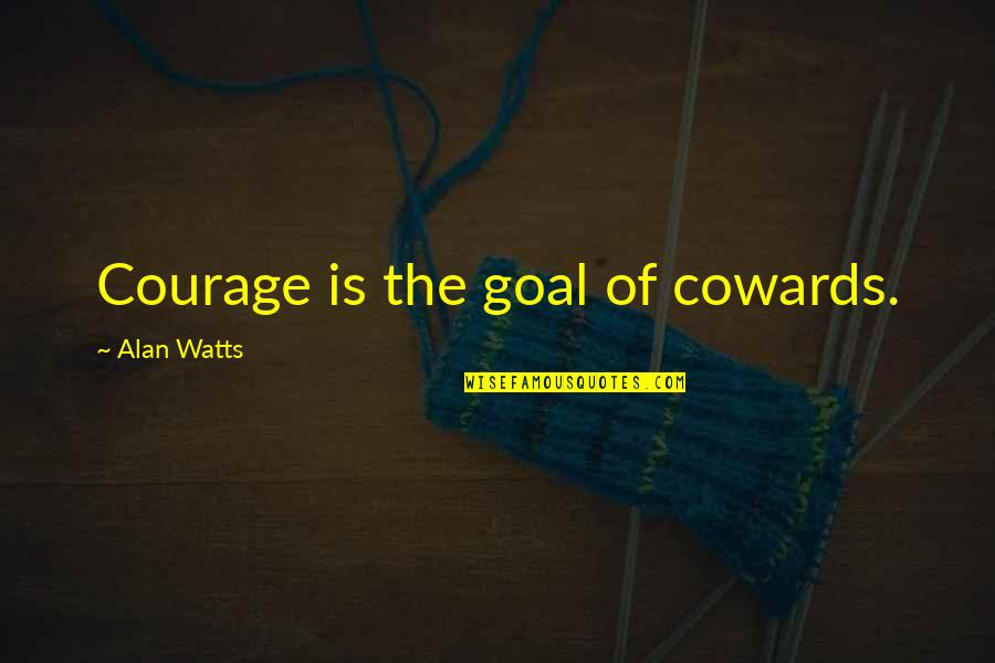 Fall Asleep Texting Quotes By Alan Watts: Courage is the goal of cowards.