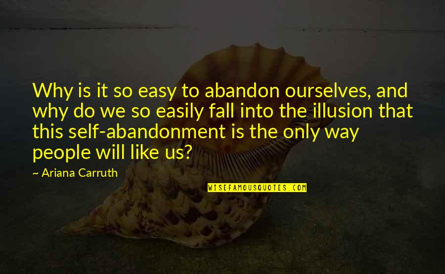 Fall Into Quotes By Ariana Carruth: Why is it so easy to abandon ourselves,