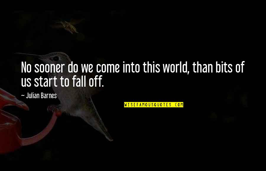 Fall Into Quotes By Julian Barnes: No sooner do we come into this world,