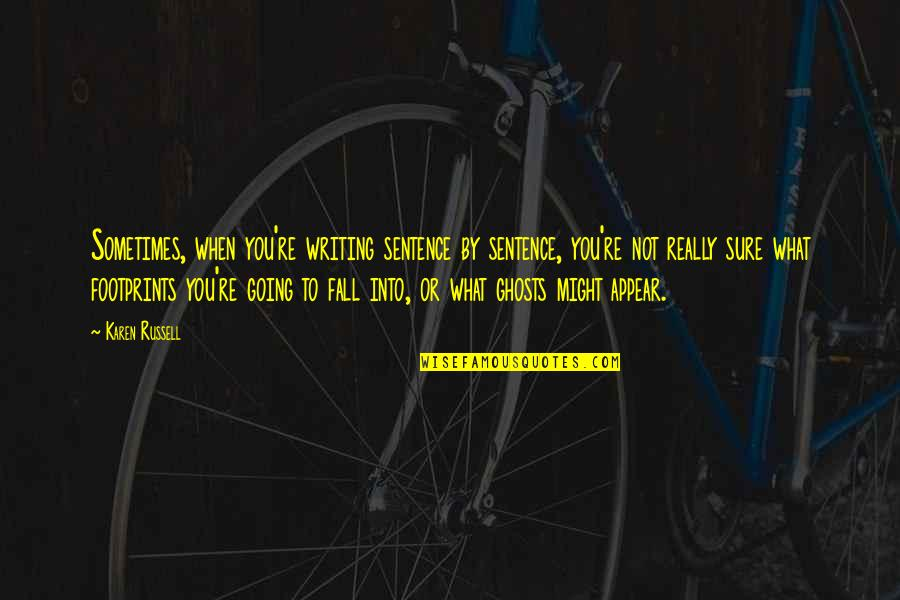 Fall Into Quotes By Karen Russell: Sometimes, when you're writing sentence by sentence, you're