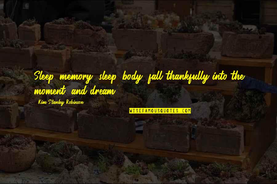 Fall Into Quotes By Kim Stanley Robinson: Sleep, memory, sleep, body; fall thankfully into the