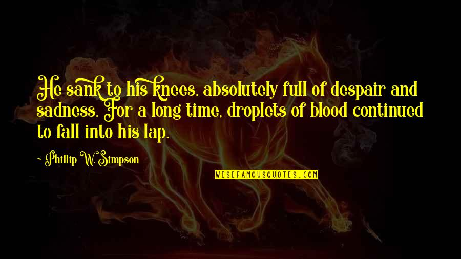 Fall Into Quotes By Phillip W. Simpson: He sank to his knees, absolutely full of