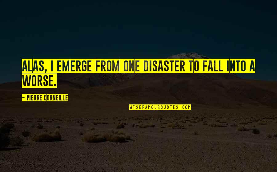 Fall Into Quotes By Pierre Corneille: Alas, I emerge from one disaster to fall