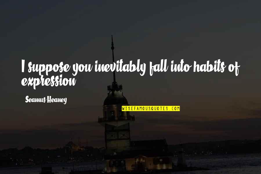 Fall Into Quotes By Seamus Heaney: I suppose you inevitably fall into habits of