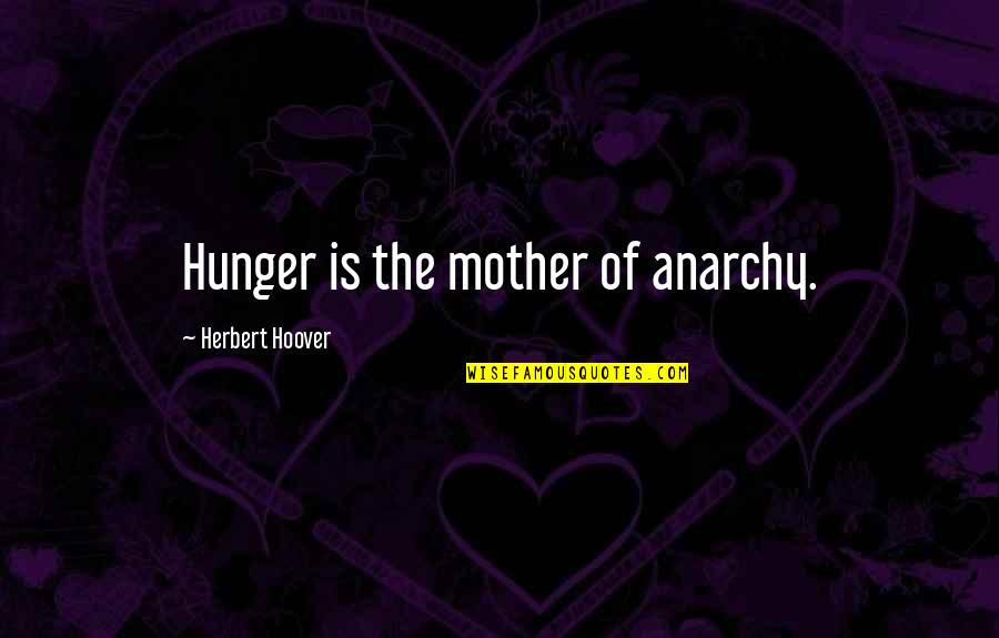 Fall Of Ancient Rome Quotes By Herbert Hoover: Hunger is the mother of anarchy.