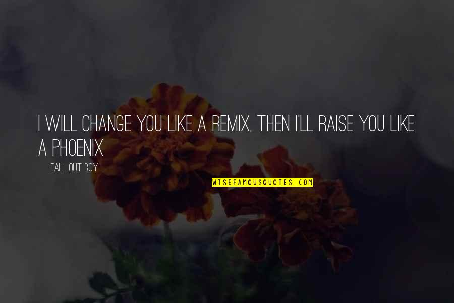 Fall Out Boy Inspirational Quotes By Fall Out Boy: I will change you like a remix, then