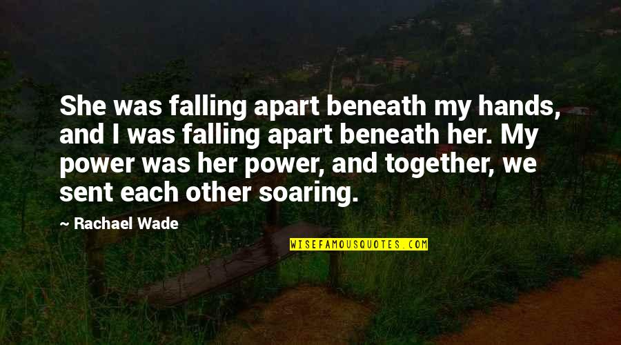 Falling Apart Love Quotes By Rachael Wade: She was falling apart beneath my hands, and