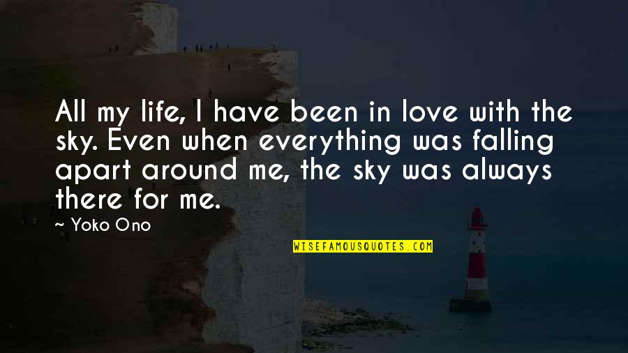 Falling Apart Love Quotes By Yoko Ono: All my life, I have been in love