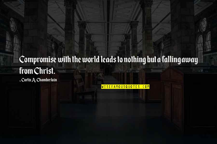 Falling Away Quotes By Curtis A. Chamberlain: Compromise with the world leads to nothing but