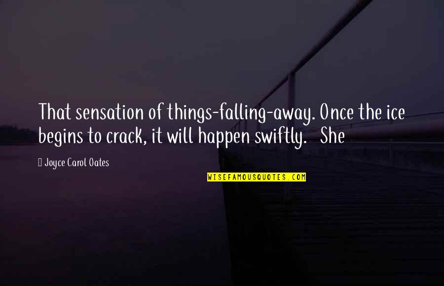 Falling Away Quotes By Joyce Carol Oates: That sensation of things-falling-away. Once the ice begins