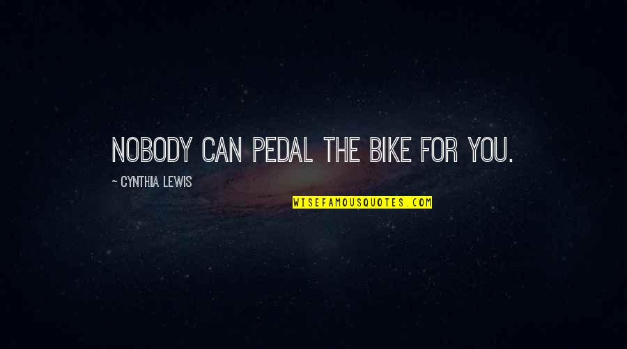 Falling For You Fast Quotes By Cynthia Lewis: Nobody can pedal the bike for you.