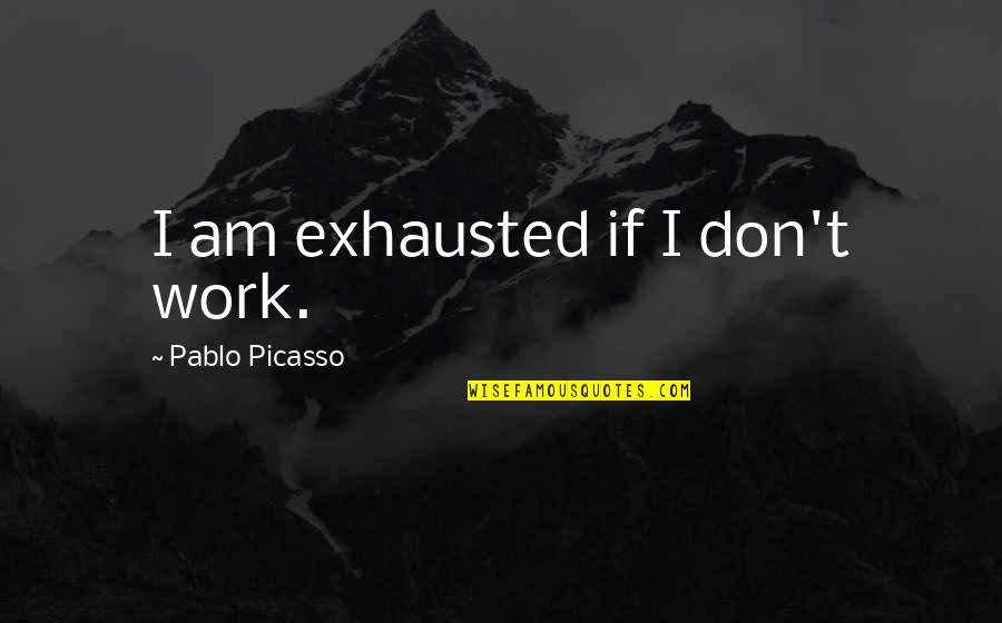 Falling Head Over Heels Quotes By Pablo Picasso: I am exhausted if I don't work.