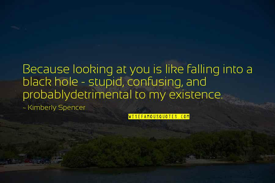 Falling In A Hole Quotes By Kimberly Spencer: Because looking at you is like falling into
