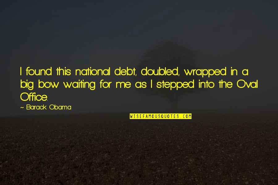 Falling In Love With Potential Quotes By Barack Obama: I found this national debt, doubled, wrapped in