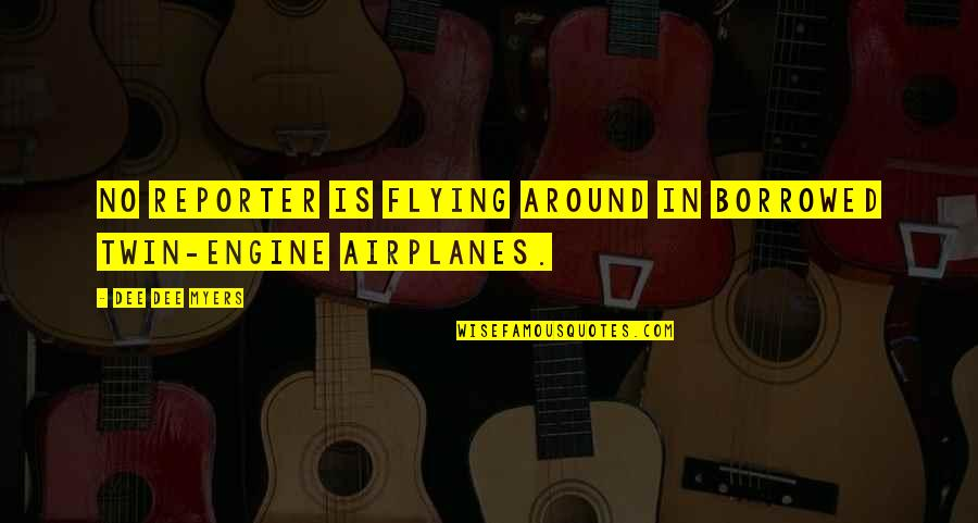 Falling In Love With Potential Quotes By Dee Dee Myers: No reporter is flying around in borrowed twin-engine