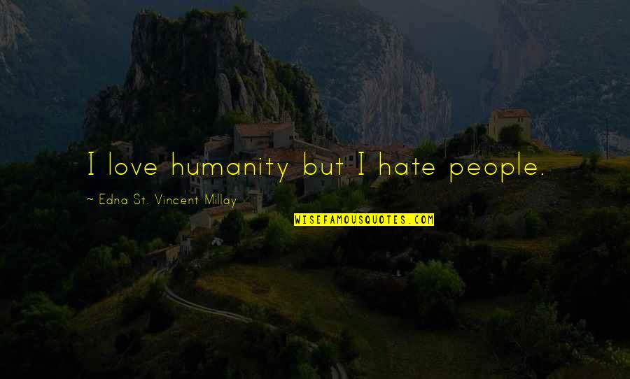 Falling Love But Scared Quotes By Edna St. Vincent Millay: I love humanity but I hate people.