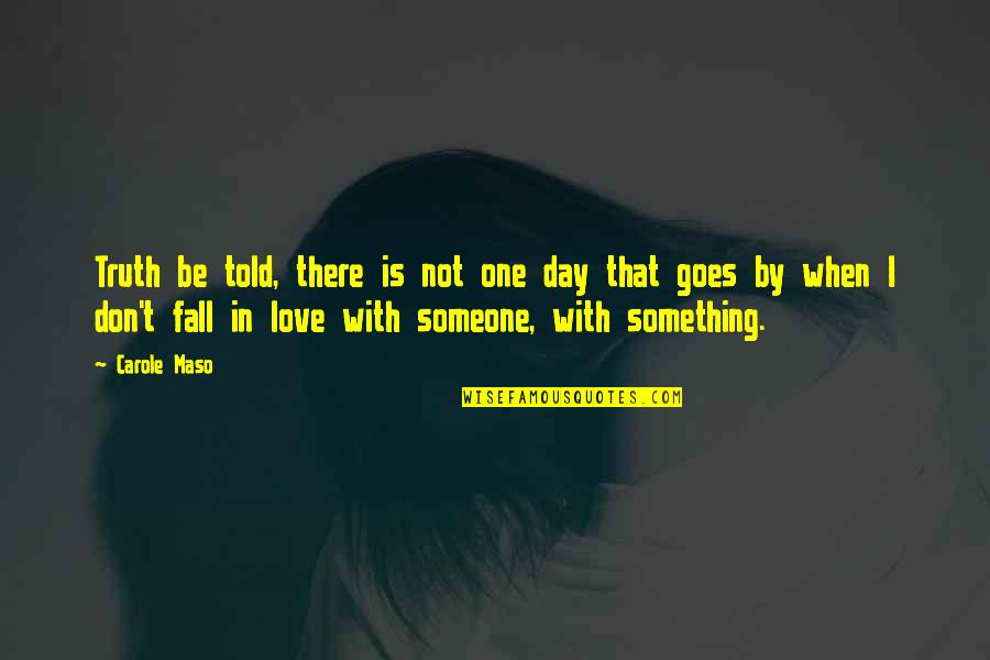 Falling Love With Someone Quotes By Carole Maso: Truth be told, there is not one day