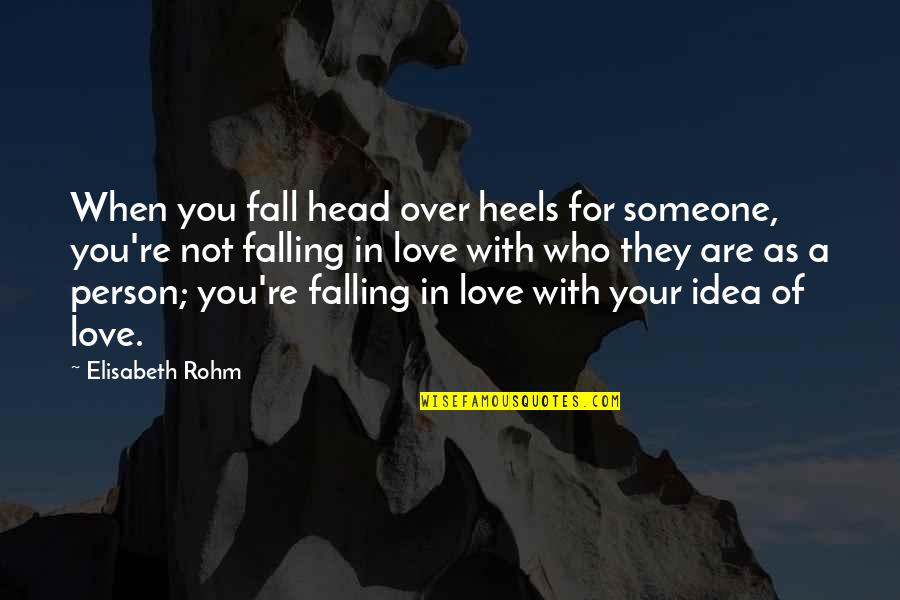 Falling Love With Someone Quotes By Elisabeth Rohm: When you fall head over heels for someone,