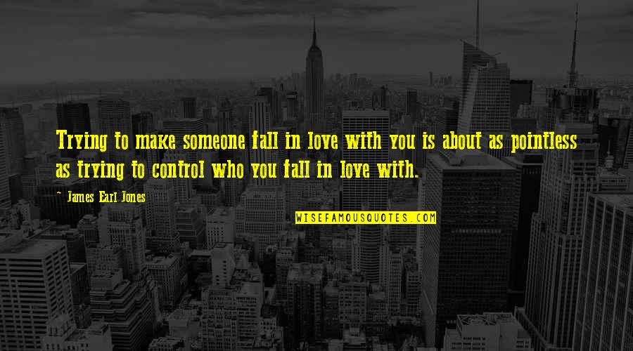 Falling Love With Someone Quotes By James Earl Jones: Trying to make someone fall in love with