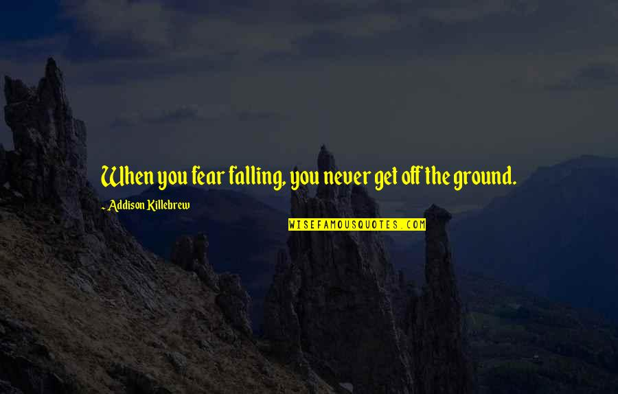 Falling On The Ground Quotes By Addison Killebrew: When you fear falling, you never get off
