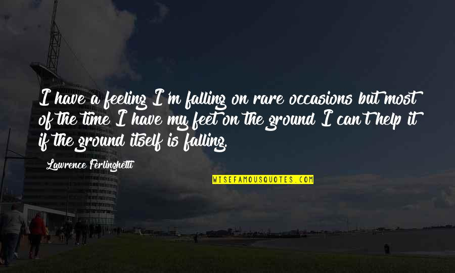 Falling On The Ground Quotes By Lawrence Ferlinghetti: I have a feeling I'm falling on rare