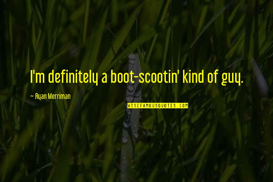 Falling On The Ground Quotes By Ryan Merriman: I'm definitely a boot-scootin' kind of guy.